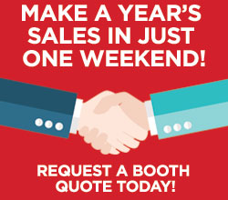 Make a year's sales in just one weekend. Request a booth quote today!